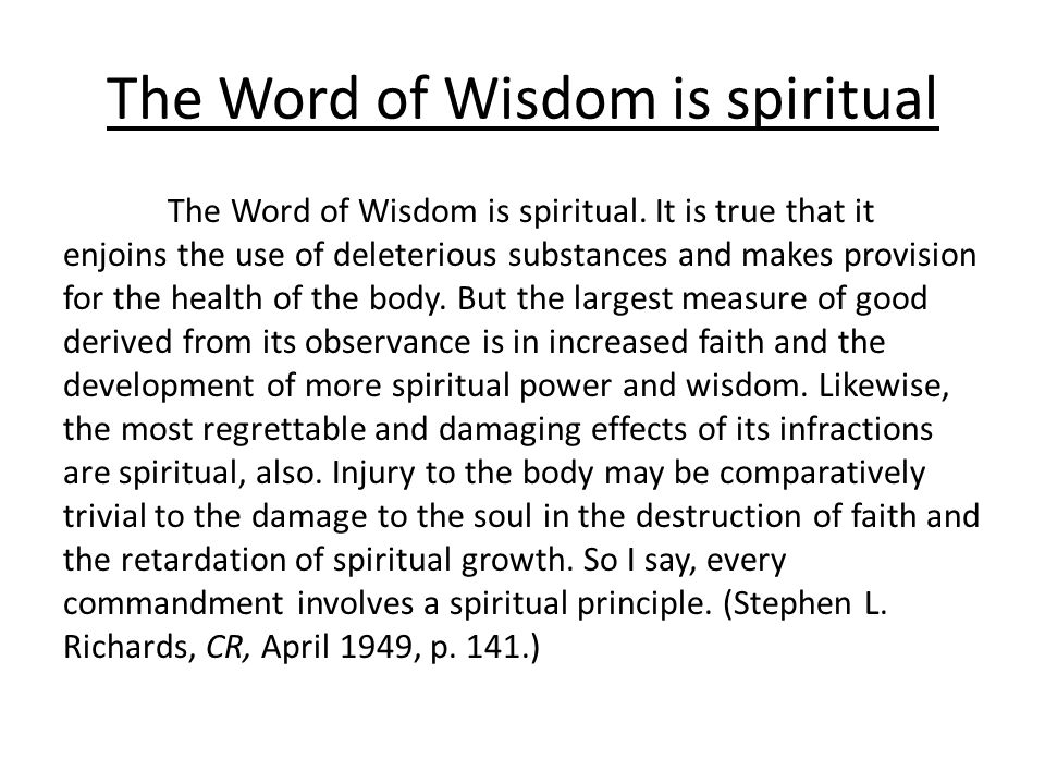 The Word of Wisdom is spiritual The Word of Wisdom is spiritual. It is true that it enjoins the use of deleterious substances and makes provision for