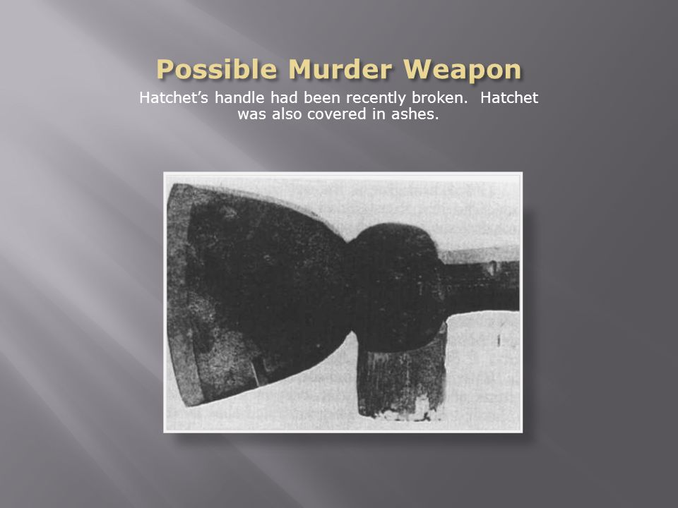 Hatchet's handle had been recently broken. Hatchet was also covered in ashes.