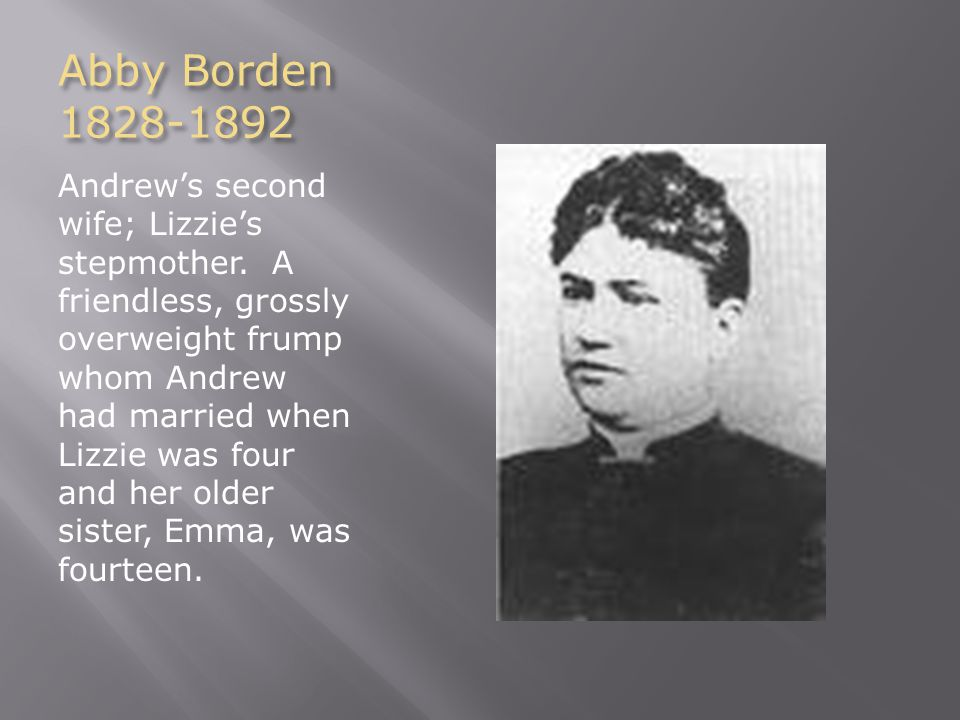 Abby Borden 1828-1892 Andrew's second wife; Lizzie's stepmother. A friendless, grossly overweight frump whom Andrew had married when Lizzie was four a