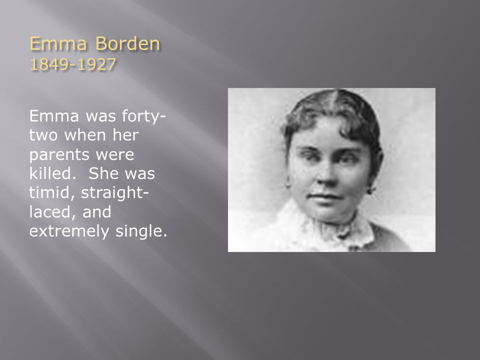 Emma Borden 1849-1927 Emma was forty- two when her parents were killed. She was timid, straight- laced, and extremely single.