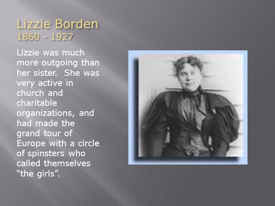 Lizzie Borden 1860 - 1927 Lizzie was much more outgoing than her sister.