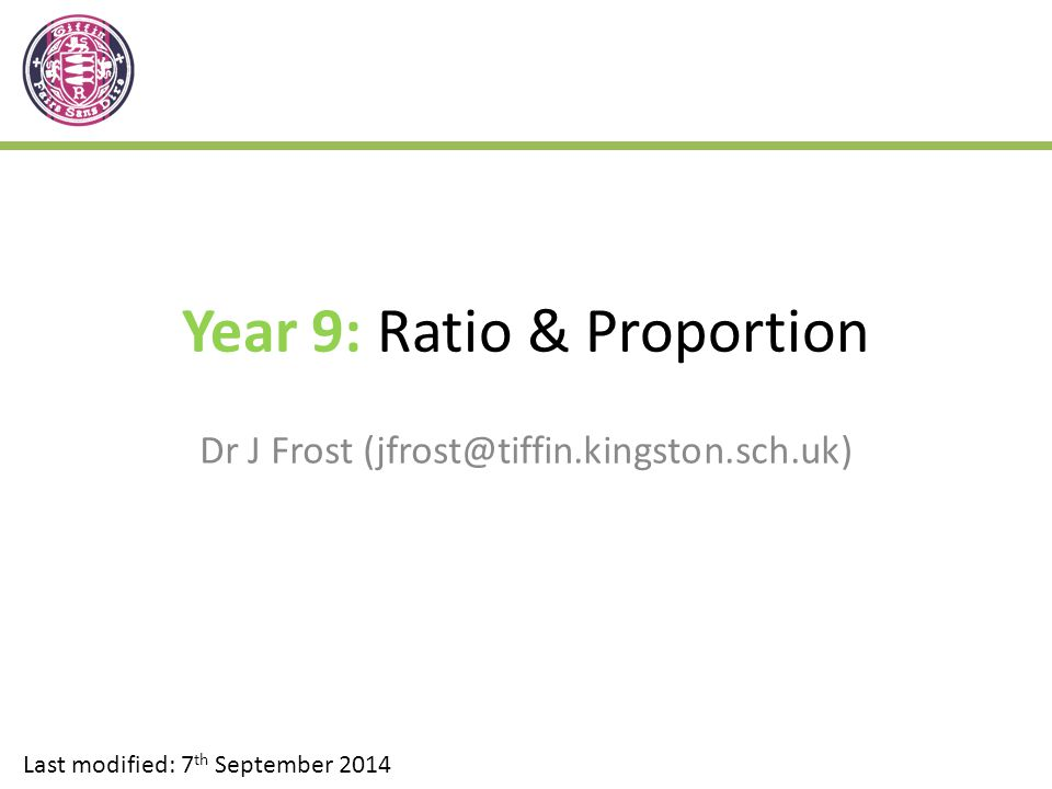 Year 9: Ratio & Proportion Dr J Frost (jfrost@tiffin.kingston.sch.uk) Last modified: 7 th September 2014