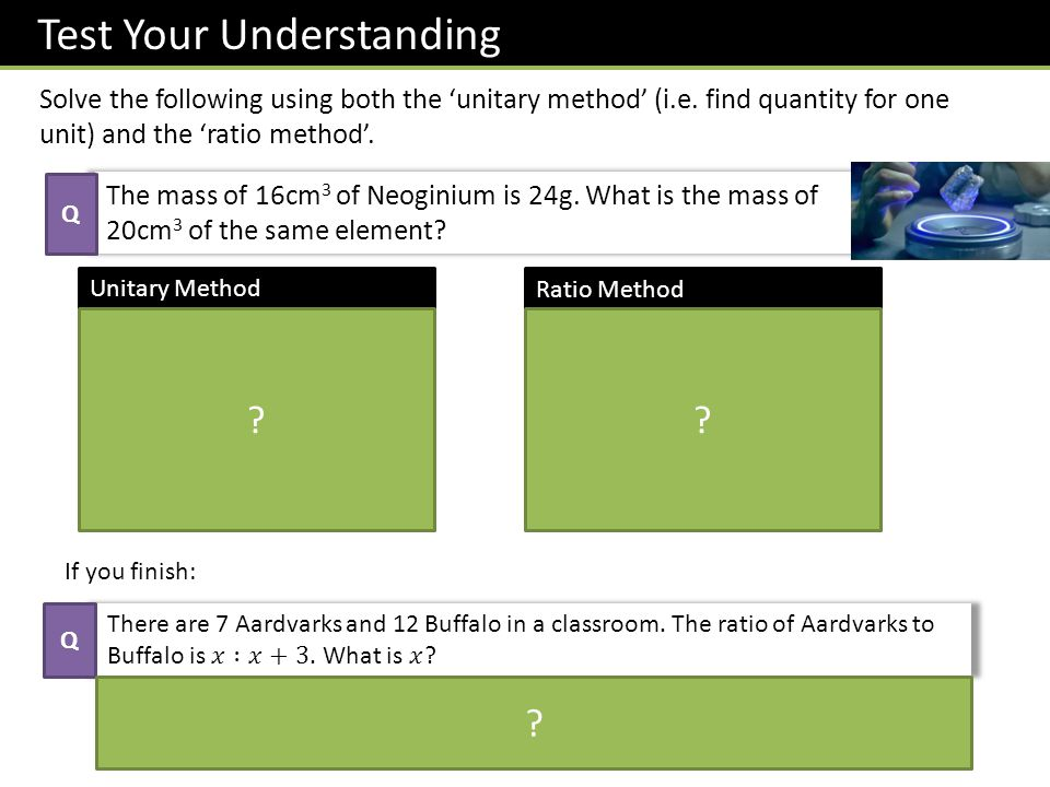 Test Your Understanding Solve the following using both the 'unitary method' (i.e. find quantity for one unit) and the 'ratio method'. The mass of 16cm