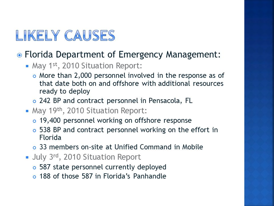  Florida Department of Emergency Management:  May 1 st, 2010 Situation Report: More than 2,000 personnel involved in the response as of that date both on and offshore with additional resources ready to deploy 242 BP and contract personnel in Pensacola, FL  May 19 th, 2010 Situation Report: 19,400 personnel working on offshore response 538 BP and contract personnel working on the effort in Florida 33 members on-site at Unified Command in Mobile  July 3 rd, 2010 Situation Report 587 state personnel currently deployed 188 of those 587 in Florida's Panhandle
