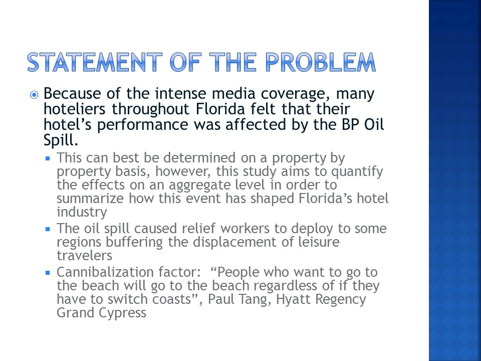  While the entire Gulf region has been affected by the BP Gulf Oil Spill, this study focuses on its effects on Florida's hotel industry including regions whose shores were not actually reached by the oil as well as the regions which saw oil on their sand.