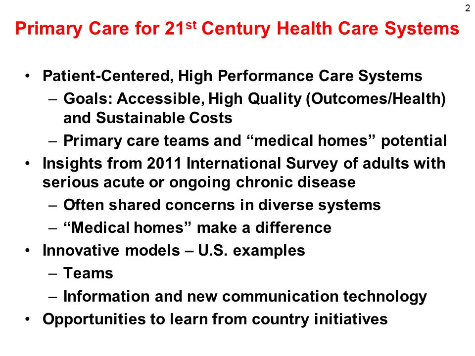 Primary Care for 21 st Century Health Care Systems Patient-Centered, High Performance Care Systems –Goals: Accessible, High Quality (Outcomes/Health) and Sustainable Costs –Primary care teams and medical homes potential Insights from 2011 International Survey of adults with serious acute or ongoing chronic disease –Often shared concerns in diverse systems – Medical homes make a difference Innovative models – U.S.