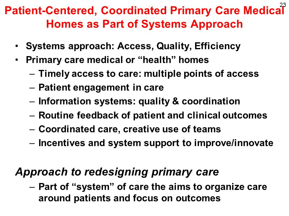Patient-Centered, Coordinated Primary Care Medical Homes as Part of Systems Approach Systems approach: Access, Quality, Efficiency Primary care medical or health homes –Timely access to care: multiple points of access –Patient engagement in care –Information systems: quality & coordination –Routine feedback of patient and clinical outcomes –Coordinated care, creative use of teams –Incentives and system support to improve/innovate Approach to redesigning primary care –Part of system of care the aims to organize care around patients and focus on outcomes 23