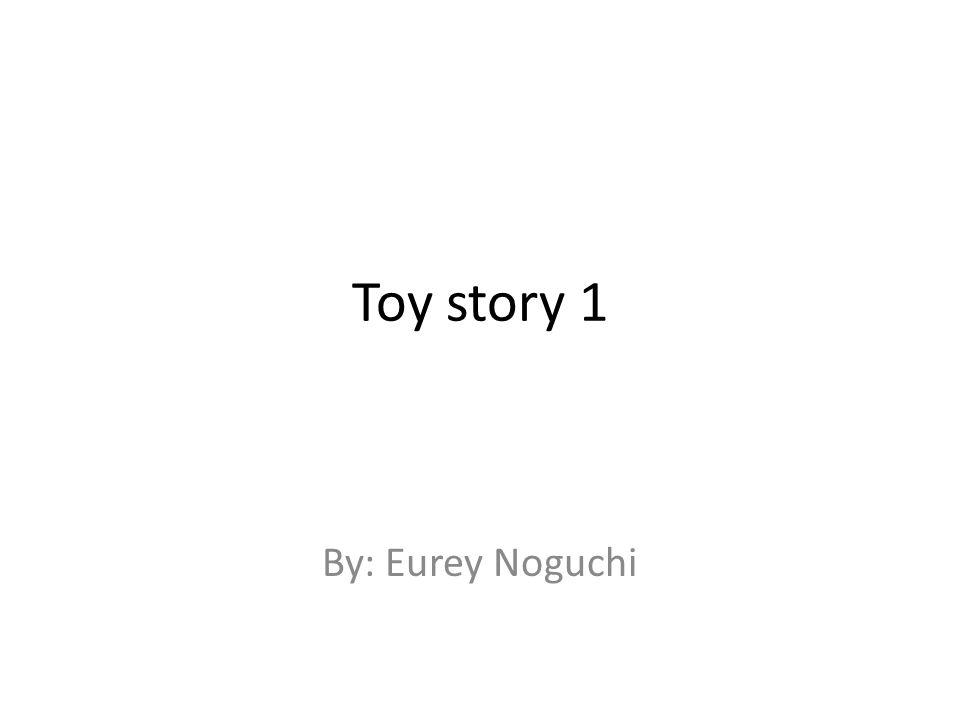 Toy story 1 By: Eurey Noguchi