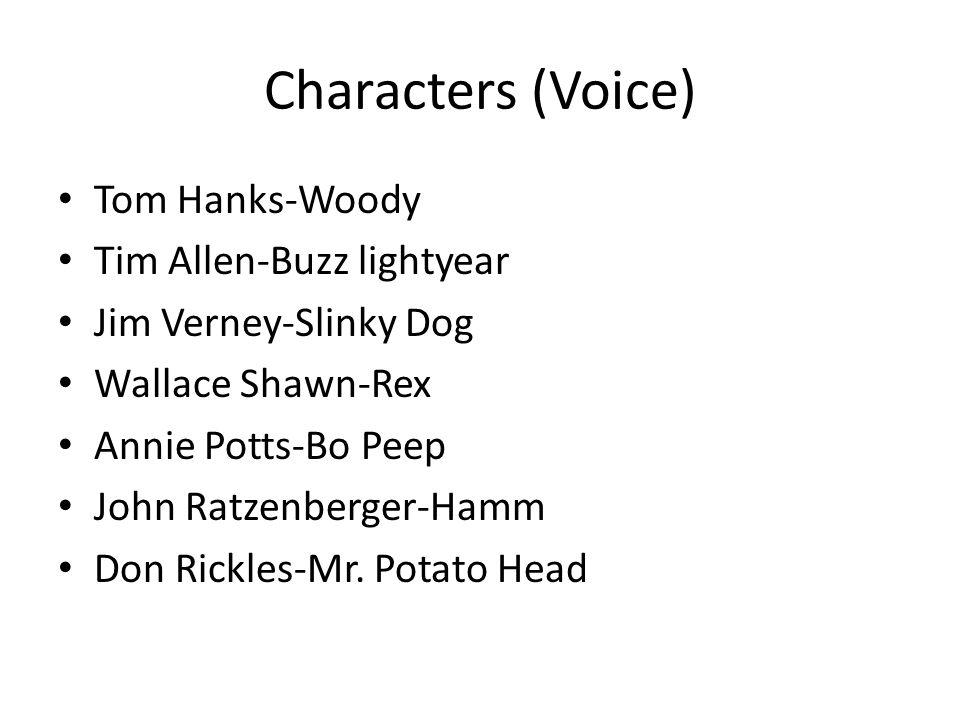 Characters (Voice) Tom Hanks-Woody Tim Allen-Buzz lightyear Jim Verney-Slinky Dog Wallace Shawn-Rex Annie Potts-Bo Peep John Ratzenberger-Hamm Don Rickles-Mr.