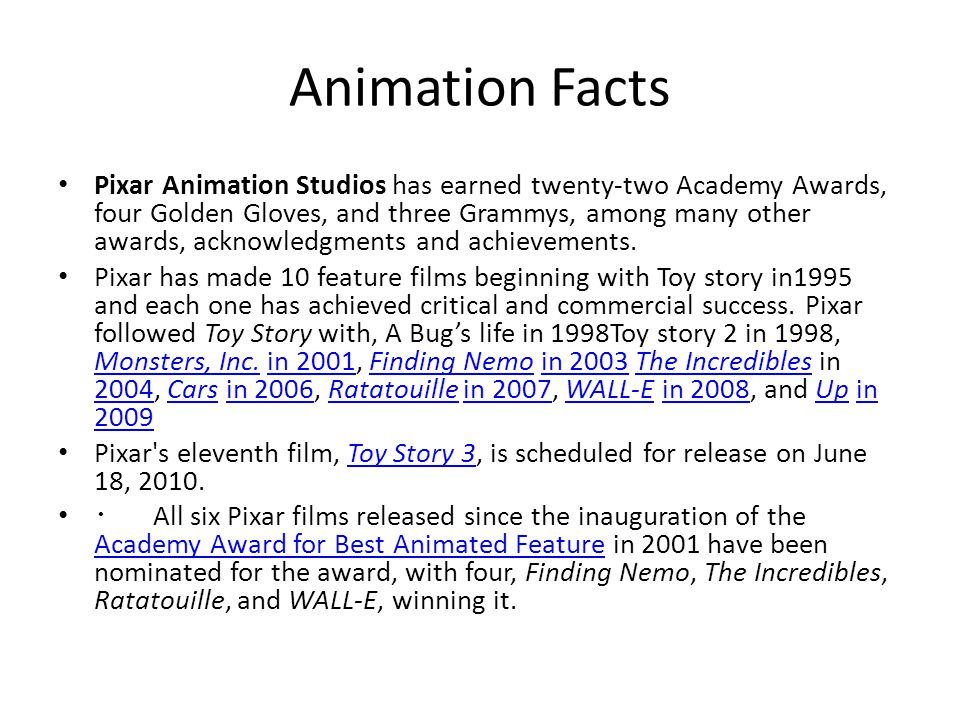 Animation Facts Pixar Animation Studios has earned twenty-two Academy Awards, four Golden Gloves, and three Grammys, among many other awards, acknowledgments and achievements.