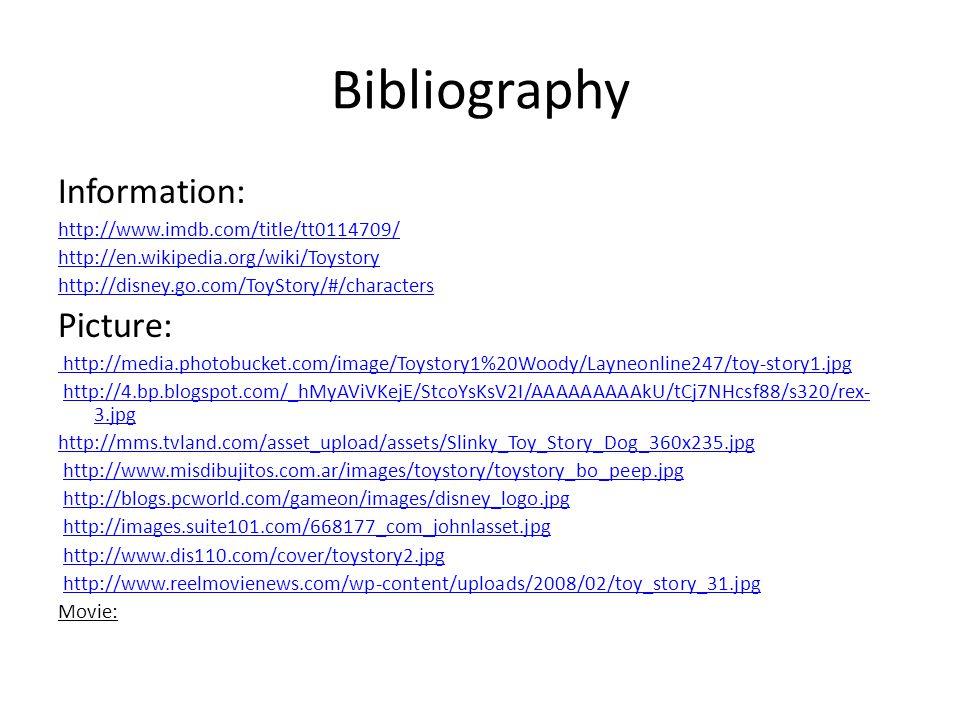 Bibliography Information: http://www.imdb.com/title/tt0114709/ http://en.wikipedia.org/wiki/Toystory http://disney.go.com/ToyStory/#/characters Picture: http://media.photobucket.com/image/Toystory1%20Woody/Layneonline247/toy-story1.jpg http://4.bp.blogspot.com/_hMyAViVKejE/StcoYsKsV2I/AAAAAAAAAkU/tCj7NHcsf88/s320/rex- 3.jpghttp://4.bp.blogspot.com/_hMyAViVKejE/StcoYsKsV2I/AAAAAAAAAkU/tCj7NHcsf88/s320/rex- 3.jpg http://mms.tvland.com/asset_upload/assets/Slinky_Toy_Story_Dog_360x235.jpg http://www.misdibujitos.com.ar/images/toystory/toystory_bo_peep.jpg http://blogs.pcworld.com/gameon/images/disney_logo.jpg http://images.suite101.com/668177_com_johnlasset.jpg http://www.dis110.com/cover/toystory2.jpg http://www.reelmovienews.com/wp-content/uploads/2008/02/toy_story_31.jpg Movie: