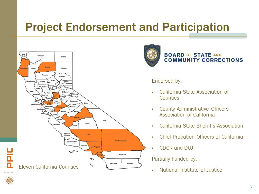 Project Endorsement and Participation Eleven California Counties 3 Endorsed by: California State Association of Counties County Administrative Officers Association of California California State Sheriff's Association Chief Probation Officers of California CDCR and DOJ Partially Funded by: National Institute of Justice