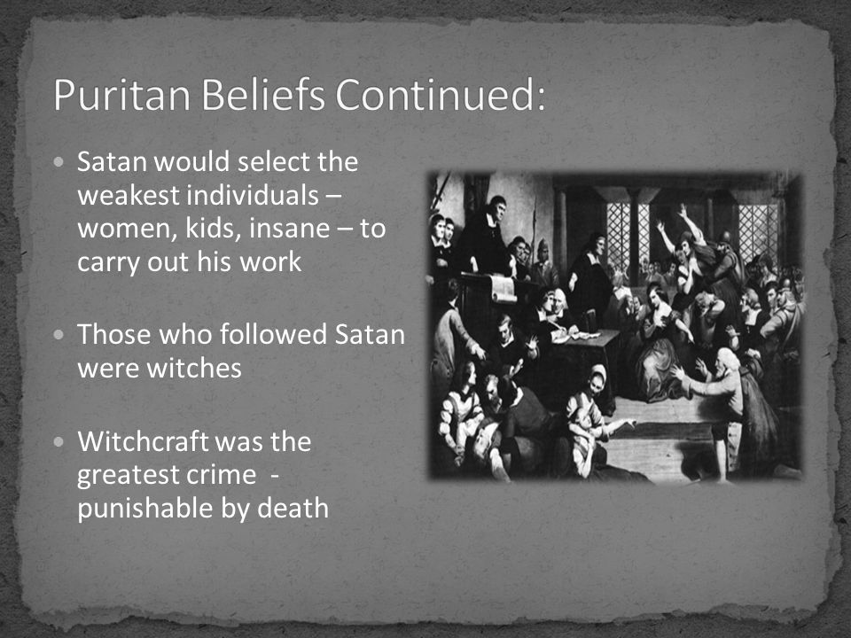 Satan would select the weakest individuals – women, kids, insane – to carry out his work Those who followed Satan were witches Witchcraft was the greatest crime - punishable by death