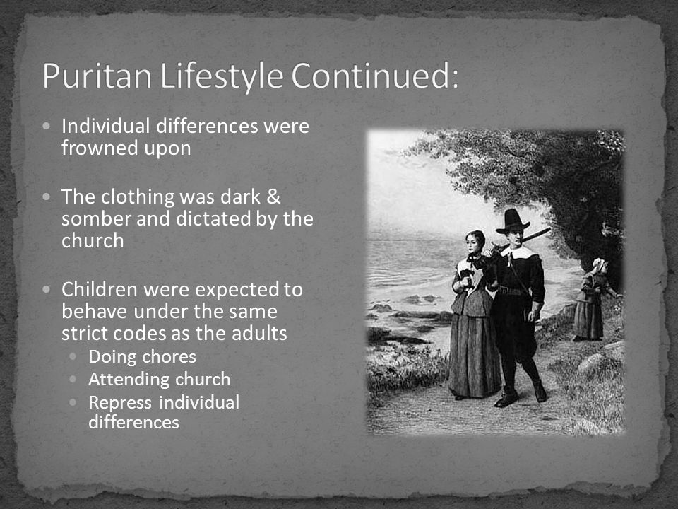 Individual differences were frowned upon The clothing was dark & somber and dictated by the church Children were expected to behave under the same strict codes as the adults Doing chores Attending church Repress individual differences