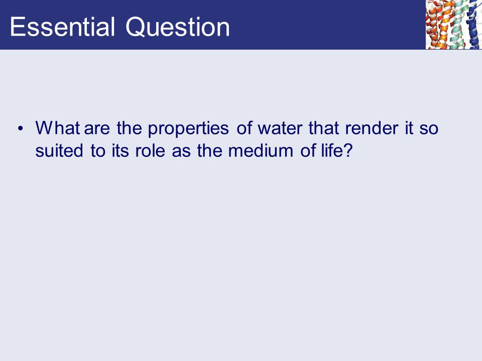 Essential Question What are the properties of water that render it so suited to its role as the medium of life?