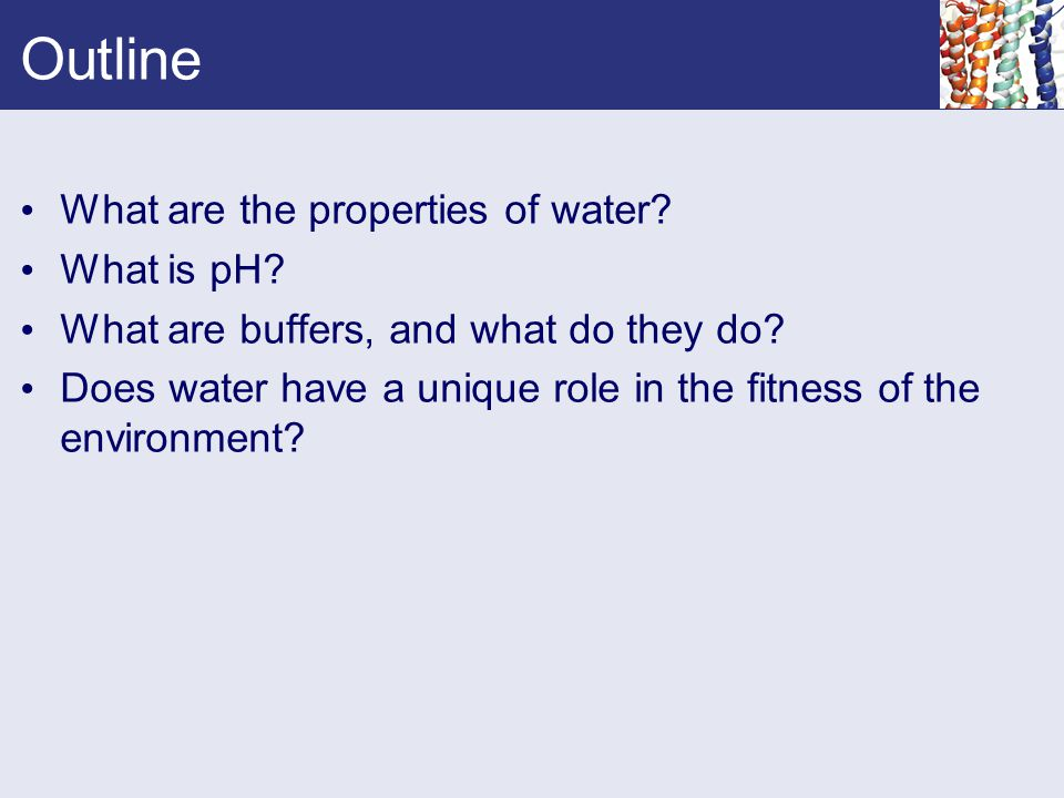 Outline What are the properties of water? What is pH? What are buffers, and what do they do? Does water have a unique role in the fitness of the envir