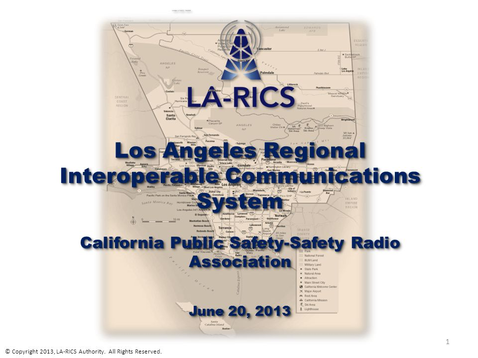 Los Angeles Regional Interoperable Communications System California Public Safety-Safety Radio Association June 20, 2013 Los Angeles Regional Interope