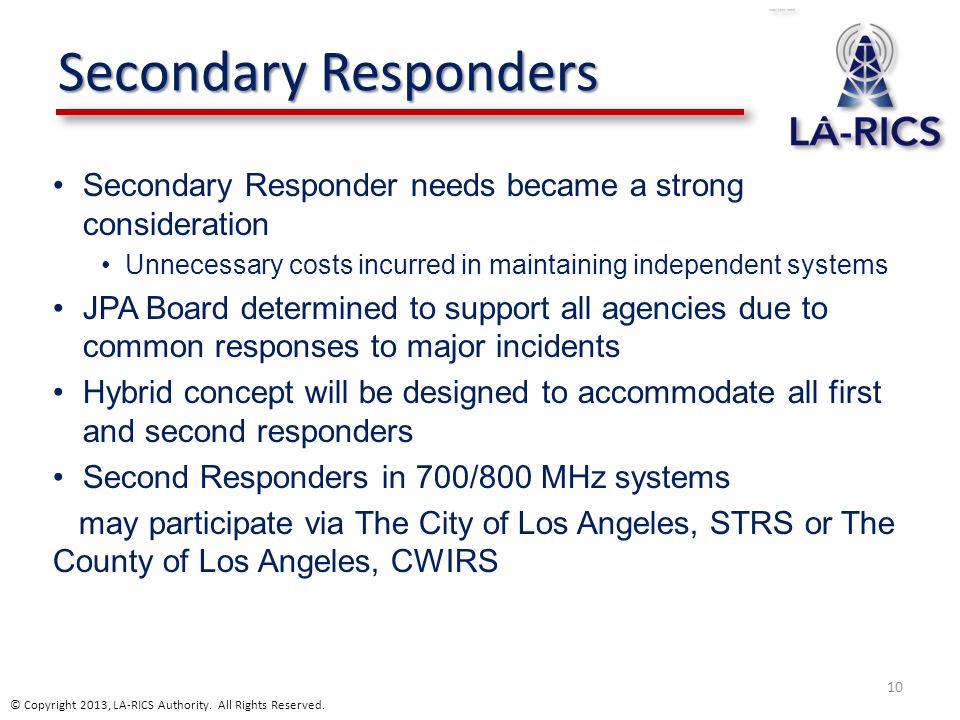 Secondary Responders Secondary Responder needs became a strong consideration Unnecessary costs incurred in maintaining independent systems JPA Board determined to support all agencies due to common responses to major incidents Hybrid concept will be designed to accommodate all first and second responders Second Responders in 700/800 MHz systems may participate via The City of Los Angeles, STRS or The County of Los Angeles, CWIRS 10 © Copyright 2013, LA-RICS Authority.
