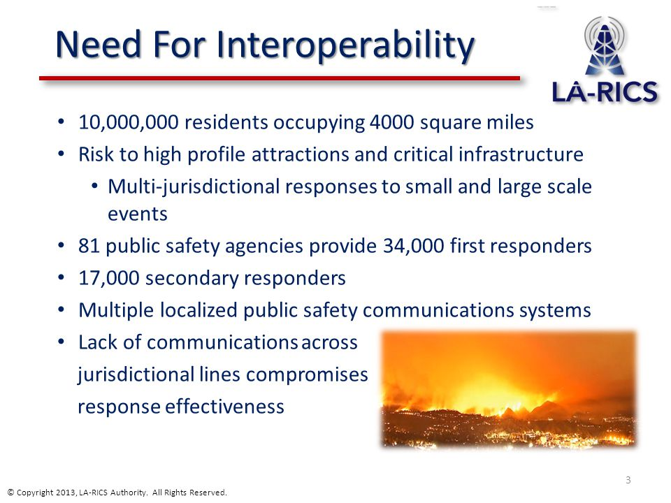 Need For Interoperability 10,000,000 residents occupying 4000 square miles Risk to high profile attractions and critical infrastructure Multi-jurisdic
