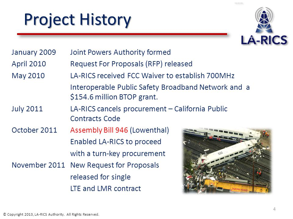 Project History January 2009Joint Powers Authority formed April 2010Request For Proposals (RFP) released May 2010 LA-RICS received FCC Waiver to establish 700MHz Interoperable Public Safety Broadband Network and a $154.6 million BTOP grant.