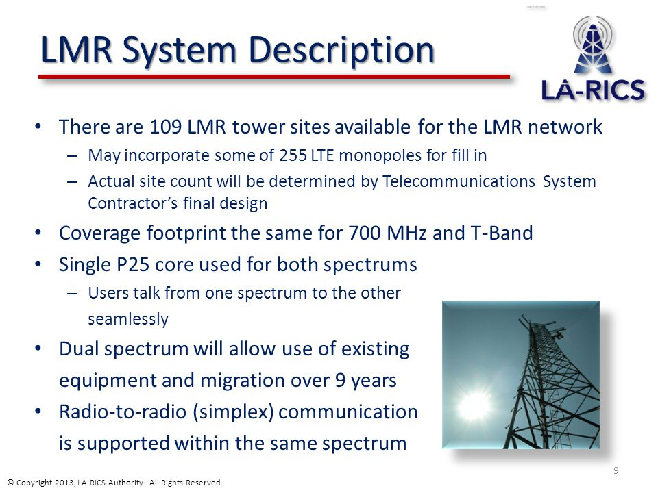 LMR System Description There are 109 LMR tower sites available for the LMR network – May incorporate some of 255 LTE monopoles for fill in – Actual site count will be determined by Telecommunications System Contractor's final design Coverage footprint the same for 700 MHz and T-Band Single P25 core used for both spectrums – Users talk from one spectrum to the other seamlessly Dual spectrum will allow use of existing equipment and migration over 9 years Radio-to-radio (simplex) communication is supported within the same spectrum 9 © Copyright 2013, LA-RICS Authority.