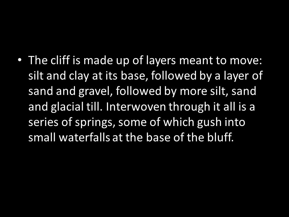 The cliff is made up of layers meant to move: silt and clay at its base, followed by a layer of sand and gravel, followed by more silt, sand and glaci