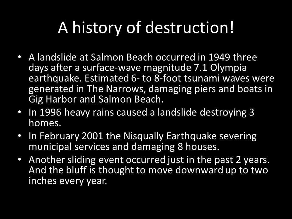 A history of destruction! A landslide at Salmon Beach occurred in 1949 three days after a surface-wave magnitude 7.1 Olympia earthquake. Estimated 6-
