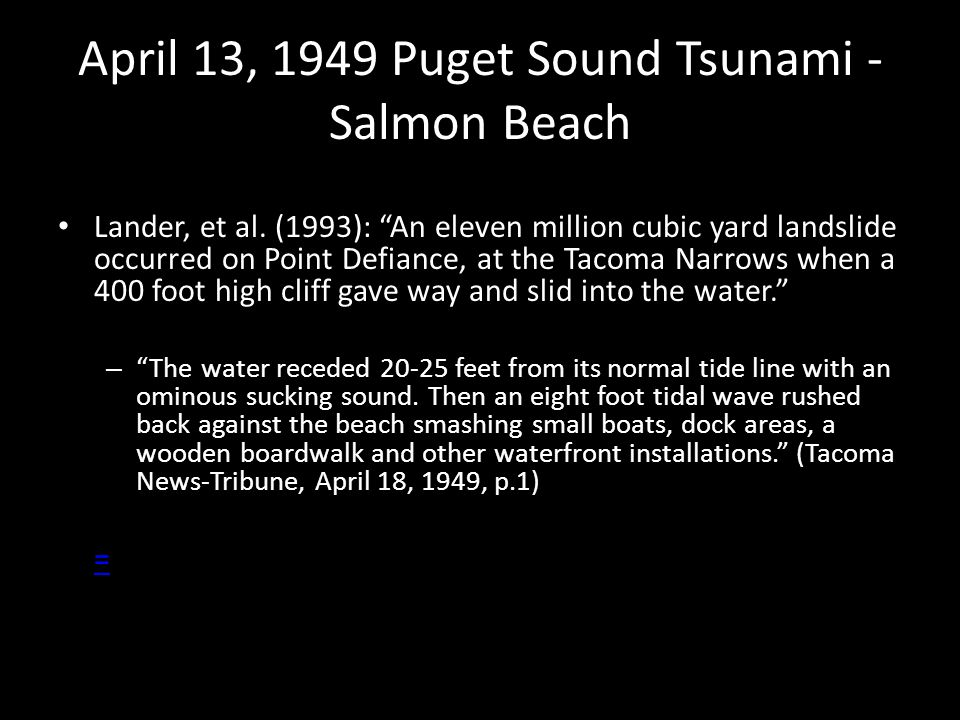 "April 13, 1949 Puget Sound Tsunami - Salmon Beach Lander, et al. (1993): ""An eleven million cubic yard landslide occurred on Point Defiance, at the Ta"