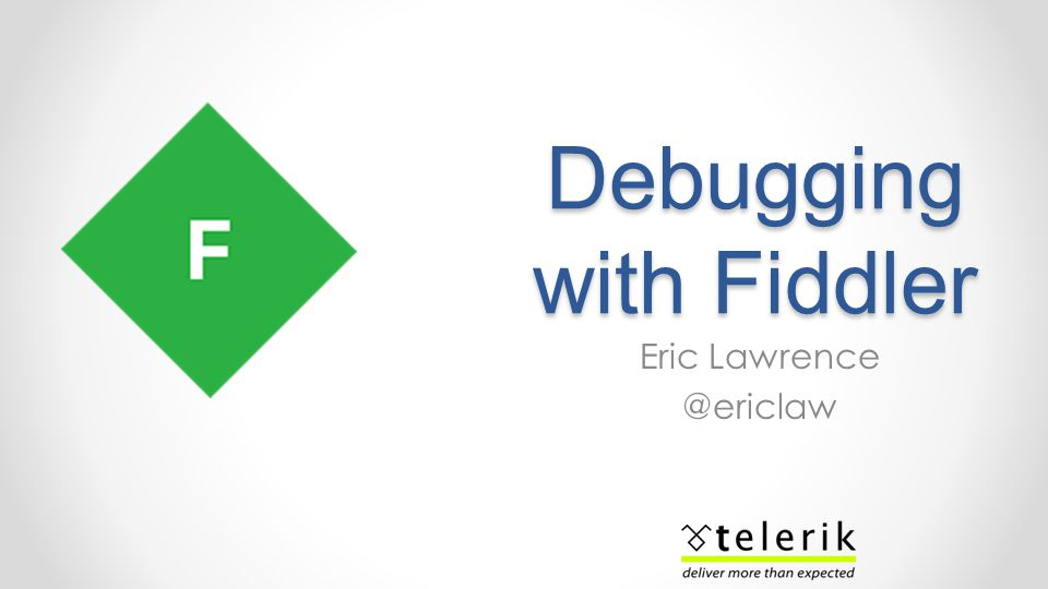Debugging with Fiddler Eric Lawrence @ericlaw