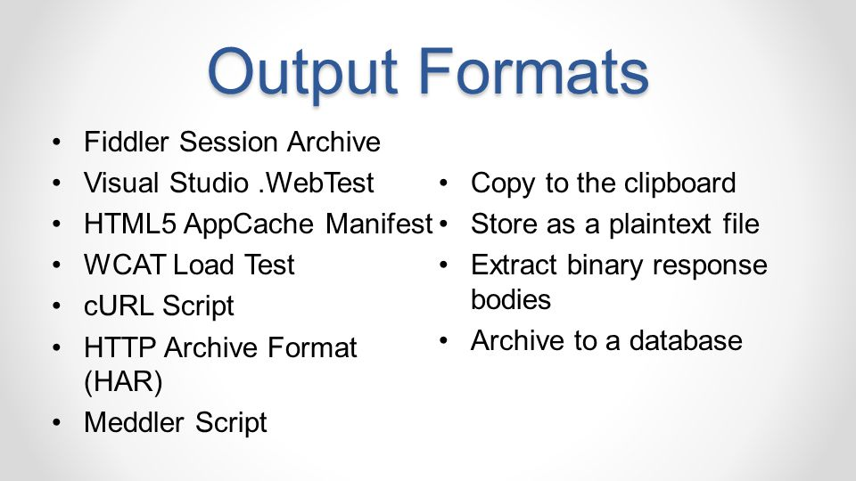 Output Formats Fiddler Session Archive Visual Studio.WebTest HTML5 AppCache Manifest WCAT Load Test cURL Script HTTP Archive Format (HAR) Meddler Script Copy to the clipboard Store as a plaintext file Extract binary response bodies Archive to a database