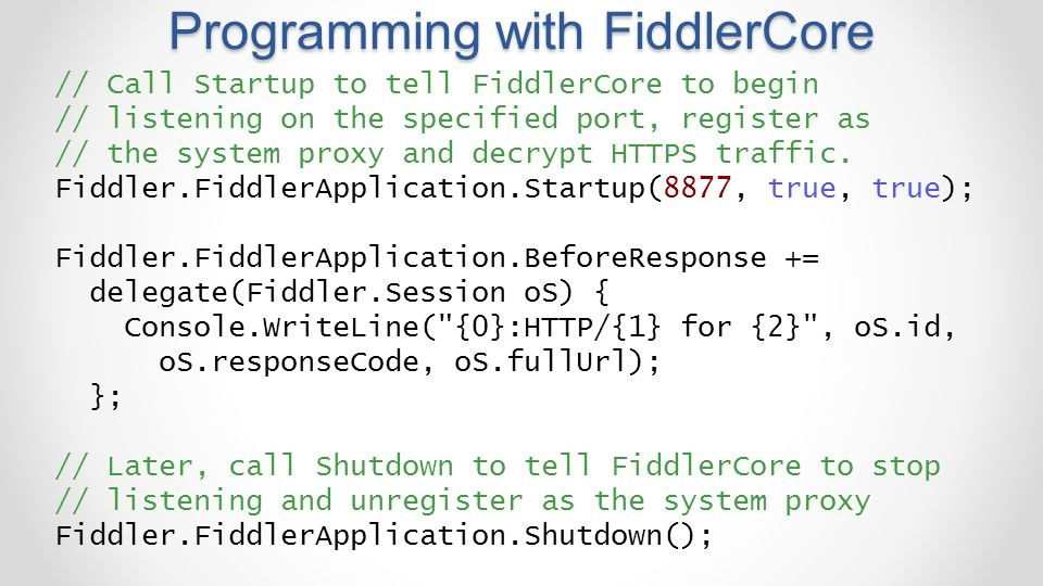 Programming with FiddlerCore // Call Startup to tell FiddlerCore to begin // listening on the specified port, register as // the system proxy and decr