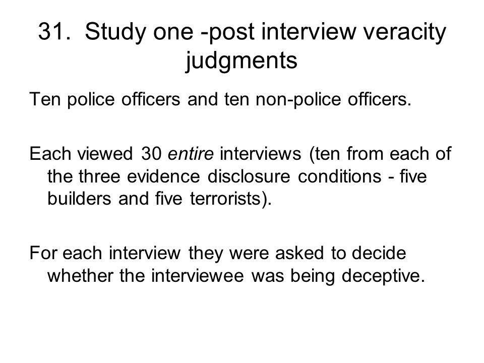 31. Study one -post interview veracity judgments Ten police officers and ten non-police officers.