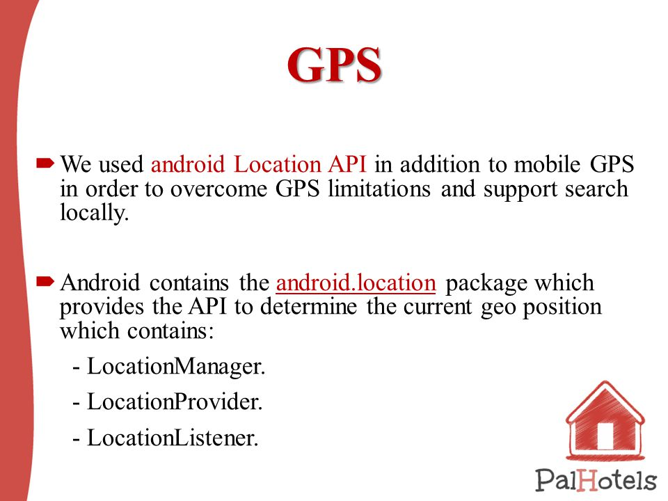 GPS  We used android Location API in addition to mobile GPS in order to overcome GPS limitations and support search locally.