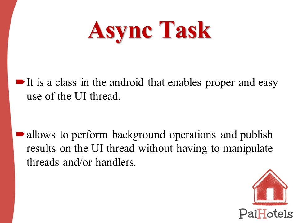 Async Task  It is a class in the android that enables proper and easy use of the UI thread.