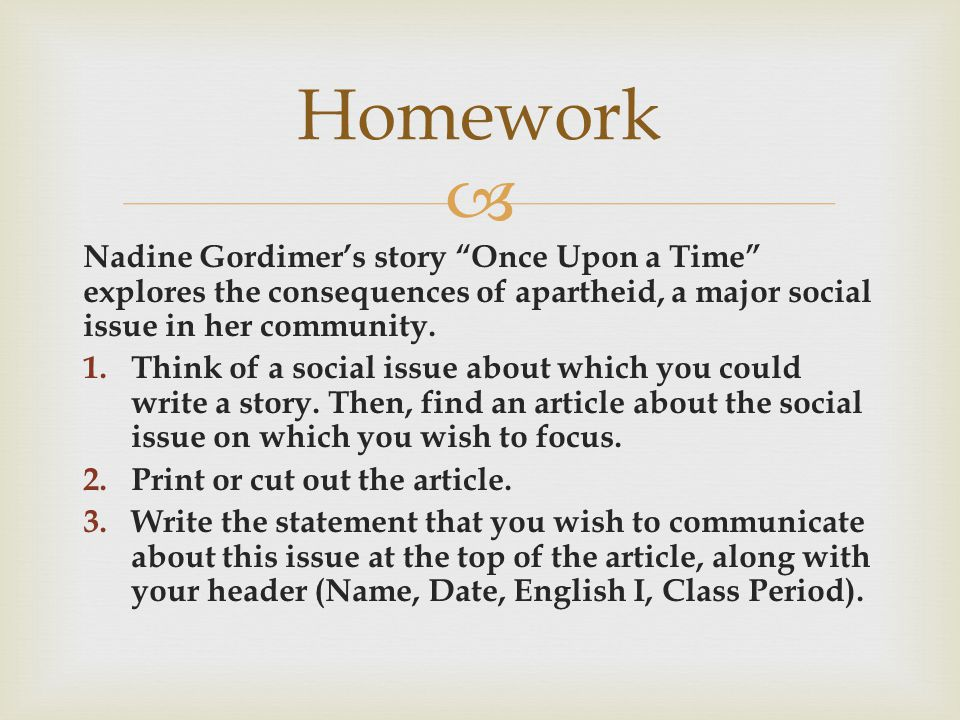  Nadine Gordimer's story Once Upon a Time explores the consequences of apartheid, a major social issue in her community.