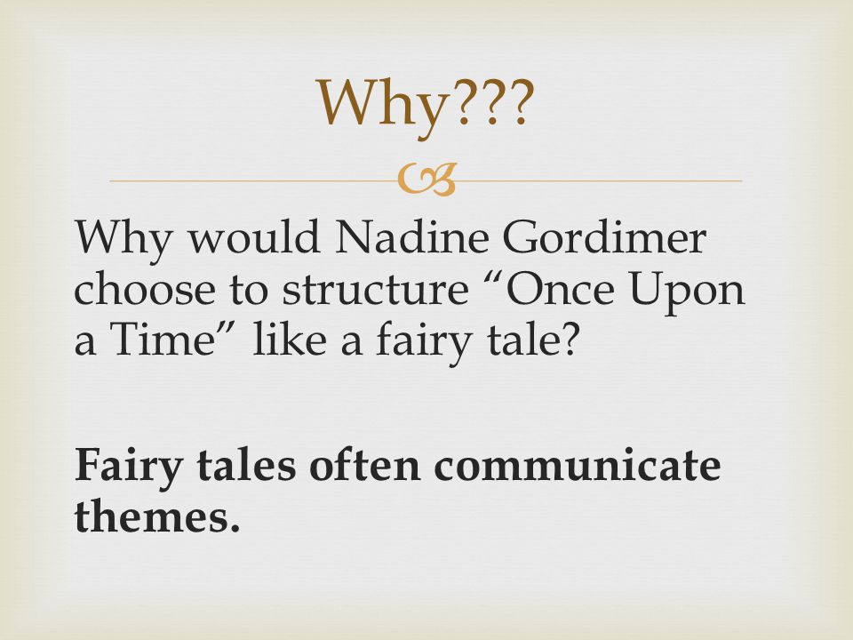 """ Why would Nadine Gordimer choose to structure """"Once Upon a Time"""" like a fairy tale? Fairy tales often communicate themes. Why???"""