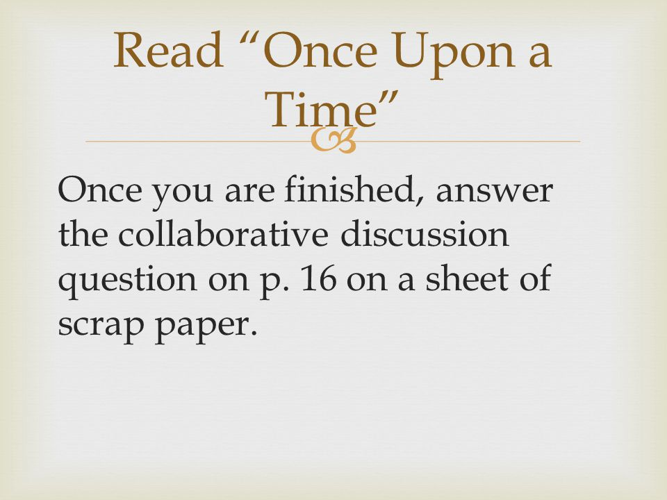 """ Once you are finished, answer the collaborative discussion question on p. 16 on a sheet of scrap paper. Read """"Once Upon a Time"""""""