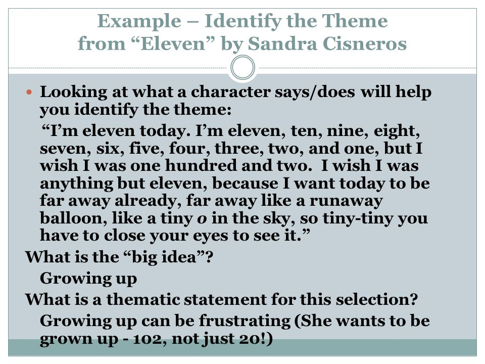 Example – Identify the Theme from Eleven by Sandra Cisneros Looking at what a character says/does will help you identify the theme: I'm eleven today.