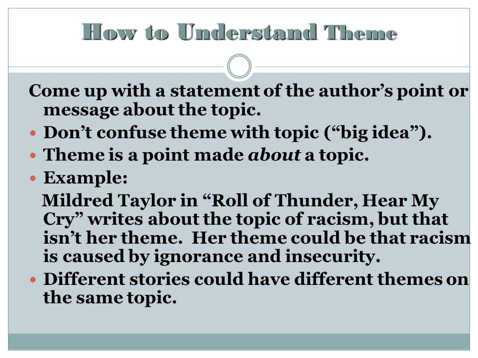 """How to Understand Theme Come up with a statement of the author's point or message about the topic. Don't confuse theme with topic (""""big idea""""). Theme"""