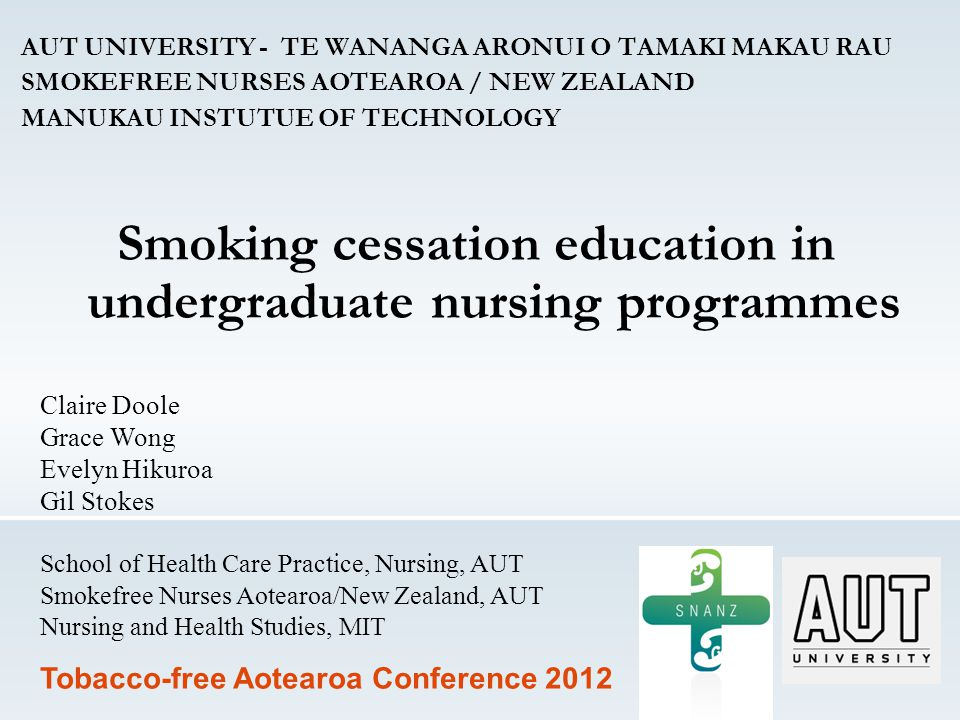 AUT UNIVERSITY - TE WANANGA ARONUI O TAMAKI MAKAU RAU SMOKEFREE NURSES AOTEAROA / NEW ZEALAND MANUKAU INSTUTUE OF TECHNOLOGY Smoking cessation education in undergraduate nursing programmes Claire Doole Grace Wong Evelyn Hikuroa Gil Stokes School of Health Care Practice, Nursing, AUT Smokefree Nurses Aotearoa/New Zealand, AUT Nursing and Health Studies, MIT Tobacco-free Aotearoa Conference 2012