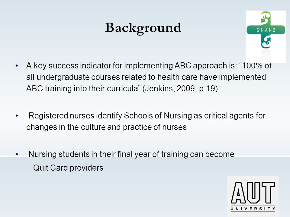 Background A key success indicator for implementing ABC approach is: 100% of all undergraduate courses related to health care have implemented ABC training into their curricula (Jenkins, 2009, p.19) Registered nurses identify Schools of Nursing as critical agents for changes in the culture and practice of nurses Nursing students in their final year of training can become Quit Card providers