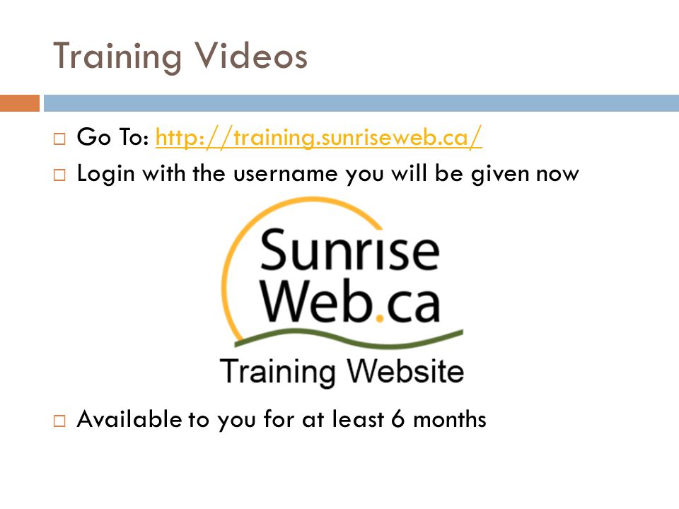 Training Videos  Go To: http://training.sunriseweb.ca/http://training.sunriseweb.ca/  Login with the username you will be given now  Available to you for at least 6 months
