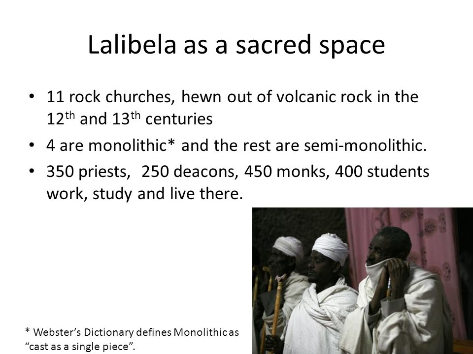 Lalibela as a sacred space 11 rock churches, hewn out of volcanic rock in the 12 th and 13 th centuries 4 are monolithic* and the rest are semi-monolithic.