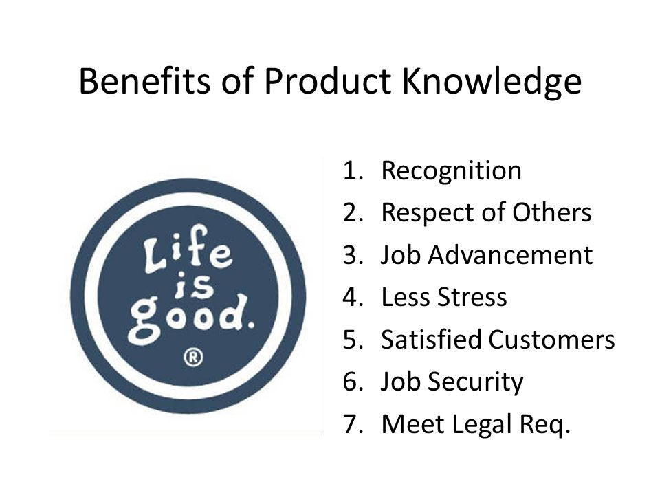 Benefits of Product Knowledge 1.Recognition 2.Respect of Others 3.Job Advancement 4.Less Stress 5.Satisfied Customers 6.Job Security 7.Meet Legal Req.