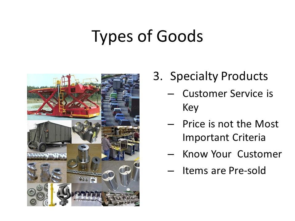 Types of Goods 3.Specialty Products – Customer Service is Key – Price is not the Most Important Criteria – Know Your Customer – Items are Pre-sold