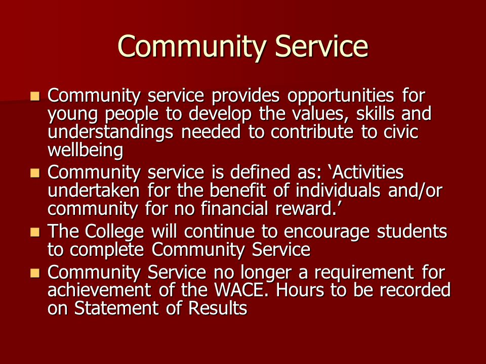 Community Service Community service provides opportunities for young people to develop the values, skills and understandings needed to contribute to civic wellbeing Community service provides opportunities for young people to develop the values, skills and understandings needed to contribute to civic wellbeing Community service is defined as: 'Activities undertaken for the benefit of individuals and/or community for no financial reward.' Community service is defined as: 'Activities undertaken for the benefit of individuals and/or community for no financial reward.' The College will continue to encourage students to complete Community Service The College will continue to encourage students to complete Community Service Community Service no longer a requirement for achievement of the WACE.