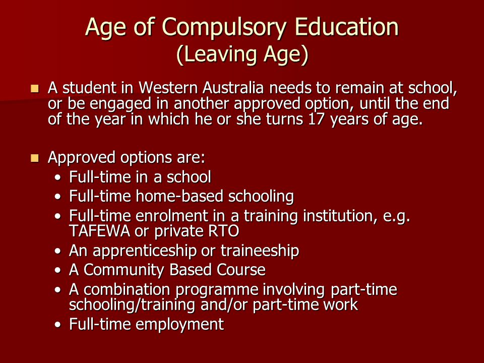 Age of Compulsory Education (Leaving Age) A student in Western Australia needs to remain at school, or be engaged in another approved option, until the end of the year in which he or she turns 17 years of age.