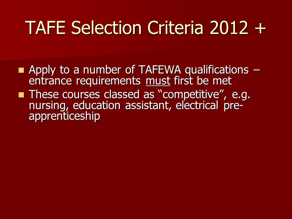 TAFE Selection Criteria 2012 + Apply to a number of TAFEWA qualifications – entrance requirements must first be met Apply to a number of TAFEWA qualifications – entrance requirements must first be met These courses classed as competitive , e.g.