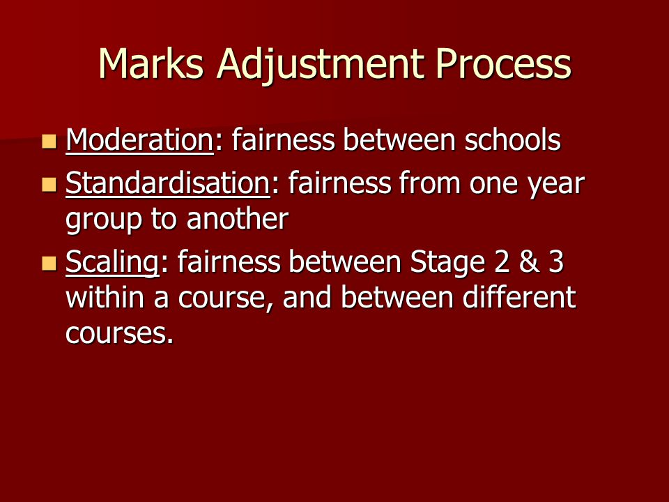 Marks Adjustment Process Moderation: fairness between schools Moderation: fairness between schools Standardisation: fairness from one year group to another Standardisation: fairness from one year group to another Scaling: fairness between Stage 2 & 3 within a course, and between different courses.