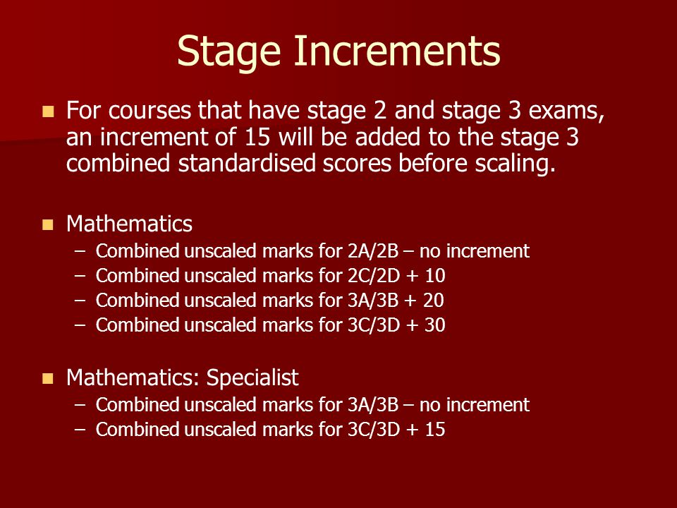 Stage Increments For courses that have stage 2 and stage 3 exams, an increment of 15 will be added to the stage 3 combined standardised scores before scaling.